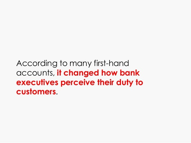 According to many first-hand accounts, it changed how bank executives perceive their duty to customers.