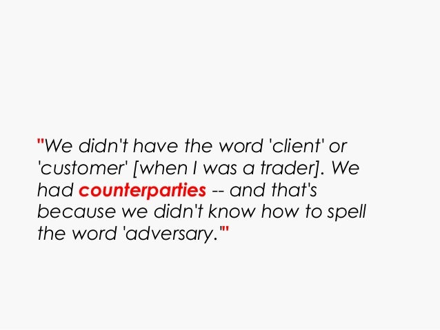 """""""We didn't have the word 'client' or 'customer' [when I was a trader]. We had counterparties -- and that's because we didn..."""