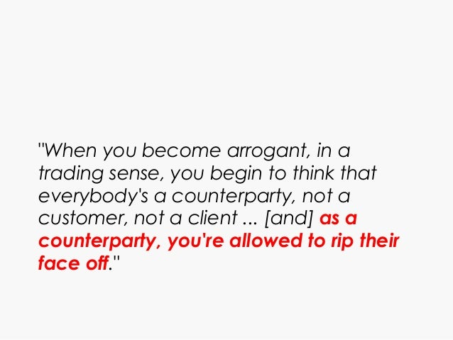 """""""When you become arrogant, in a trading sense, you begin to think that everybody's a counterparty, not a customer, not a c..."""
