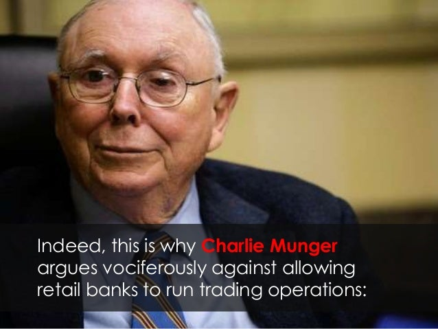 Indeed, this is why Charlie Munger argues vociferously against allowing retail banks to run trading operations: