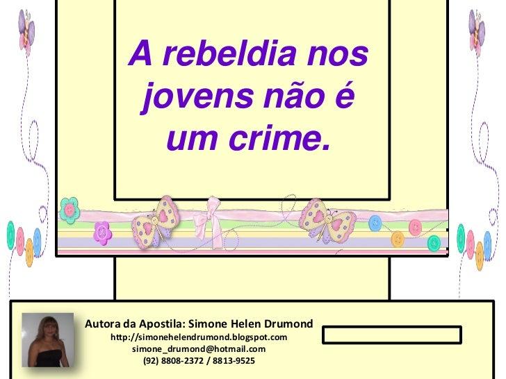 A rebeldia nos        jovens não é          um crime.Autora da Apostila: Simone Helen Drumond    http://simonehelendrumond...