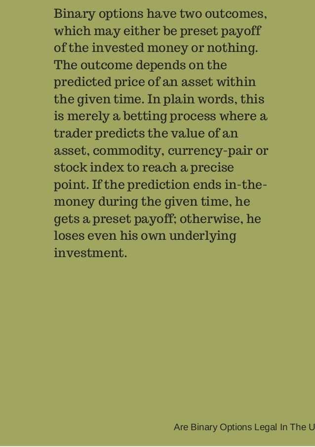 Binary options have two outcomes,  which may either be preset payoff  of the invested money or nothing.  The outcome depen...