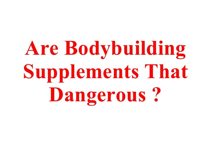 Are Bodybuilding Supplements That Dangerous ?