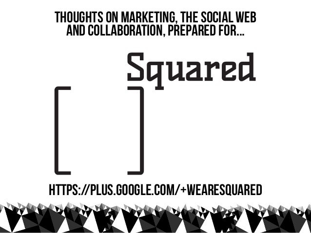thoughts on marketing, the social web   and collaboration, prepared for...https://plus.google.com/+WeareSquared