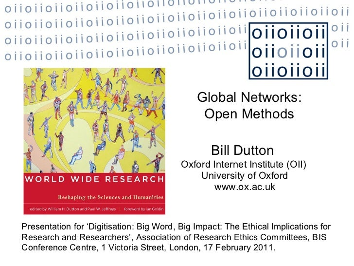 Bill Dutton   Oxford Internet Institute (OII)  University of Oxford www.ox.ac.uk Global Networks: Open Methods Presentatio...