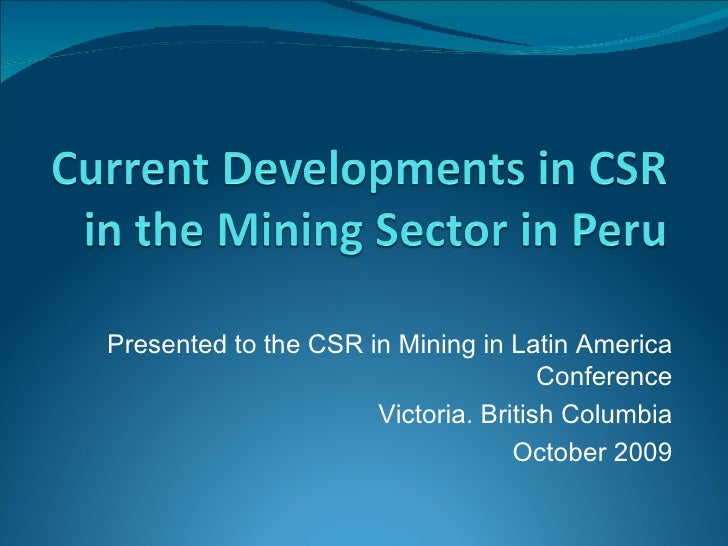 Presented to the CSR in Mining in Latin America Conference Victoria. British Columbia October 2009