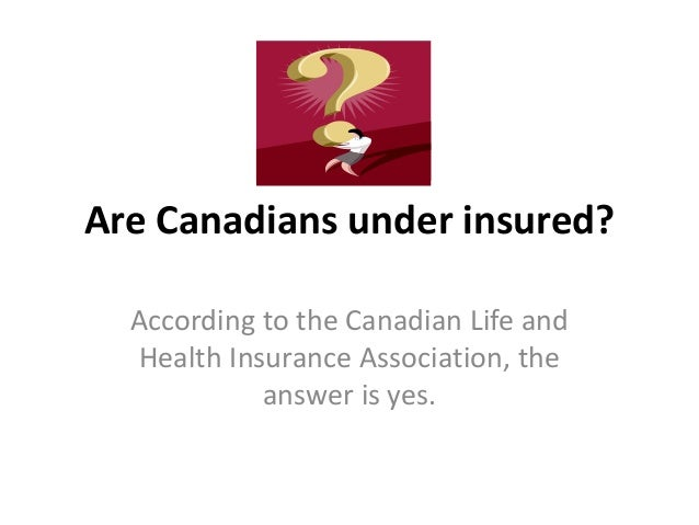 Are Canadians under insured? According to the Canadian Life and Health Insurance Association, the answer is yes.