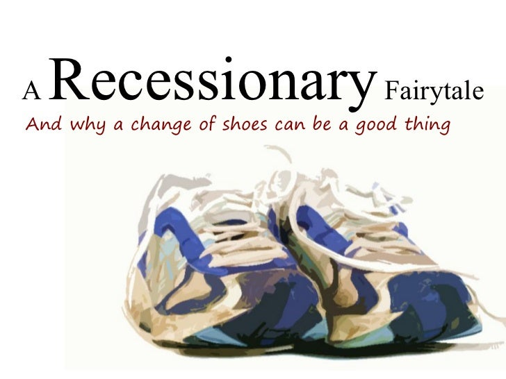 A   Recessionary Fairytale And why a change of shoes can be a good thing