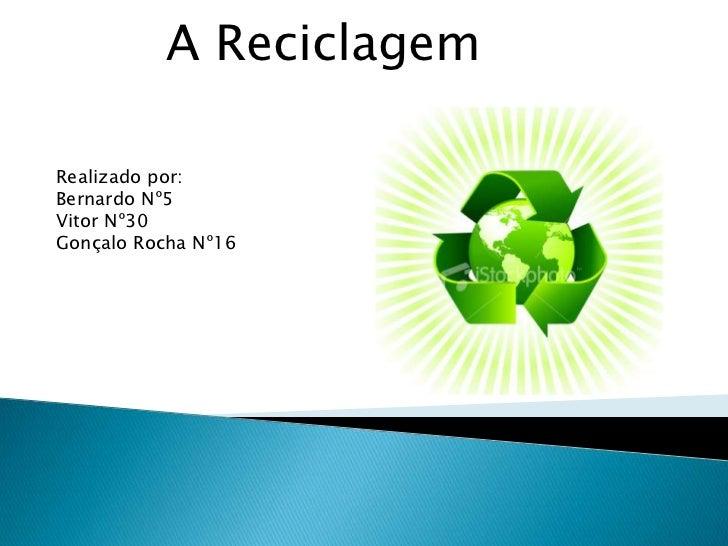 A Reciclagem<br />Realizado por:<br />Bernardo Nº5<br />Vitor Nº30<br />Gonçalo Rocha Nº16<br />