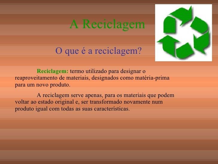 A Reciclagem O que é a reciclagem? Reciclagem:  termo utilizado para designar o reaproveitamento de materiais, designados ...