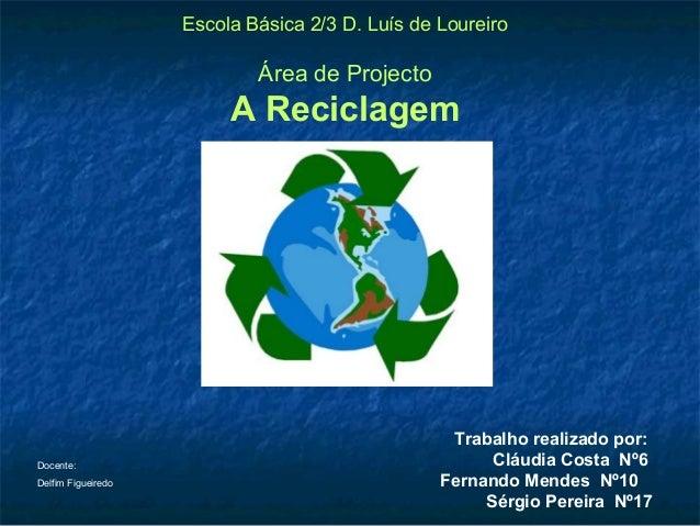 Escola Básica 2/3 D. Luís de Loureiro Área de Projecto A Reciclagem Trabalho realizado por: Cláudia Costa Nº6 Fernando Men...