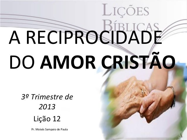 A RECIPROCIDADE DO AMOR CRISTÃO 3º Trimestre de 2013 Lição 12 Pr. Moisés Sampaio de Paula