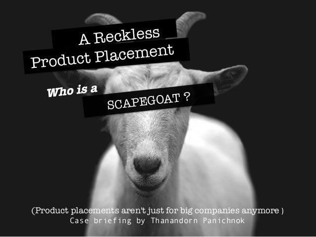 SCAPEGOAT ? Who is a  A Reckless  Product Placement  (Product placements aren't just for big companies anymore )   Case ...