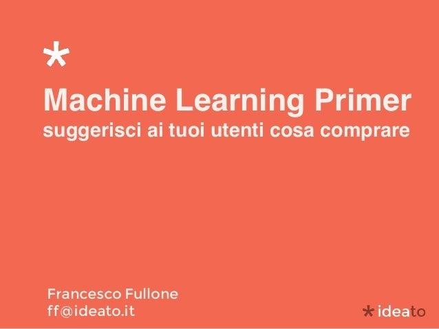 Machine Learning Primer suggerisci ai tuoi utenti cosa comprare Francesco Fullone ff@ideato.it