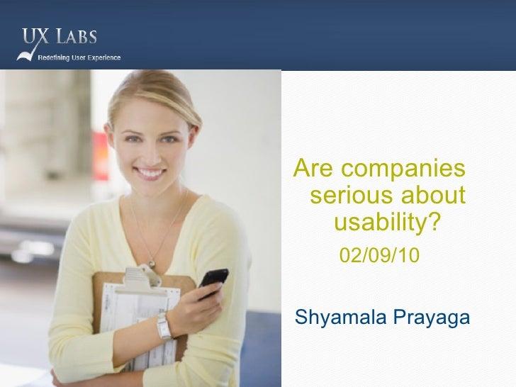 <ul><li>Are companies serious about usability? </li></ul><ul><li>02/09/10 </li></ul><ul><li>Shyamala Prayaga </li></ul>