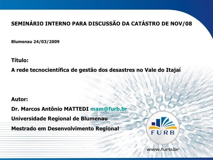 SEMINÁRIO INTERNO PARA DISCUSSÃO DA CATÁSTRO DE NOV/08 Blumenau 24/03/2009 Título: A rede tecnocientífica de gestão dos de...