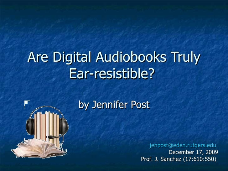 Are Digital Audiobooks Truly Ear-resistible?  by Jennifer Post [email_address]   December 17, 2009 Prof. J. Sanchez (17:61...