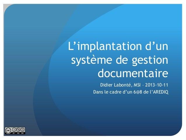 L'implantation d'un système de gestion documentaire Didier Labonté, MSI – 2013-10-11  Dans le cadre d'un 6@8 de l'AREDIQ