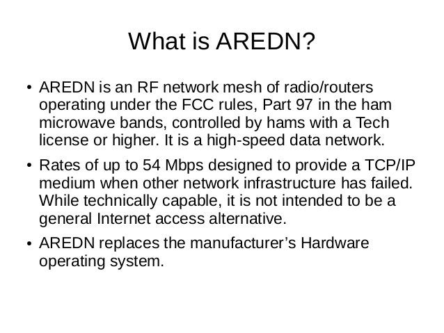 What is AREDN? ● AREDN is an RF network mesh of radio/routers operating under the FCC rules, Part 97 in the ham microwave ...