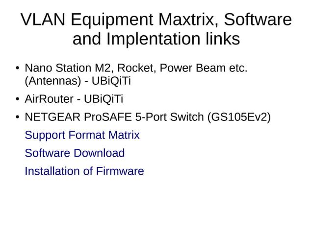 VLAN Equipment Maxtrix, Software and Implentation links ● Nano Station M2, Rocket, Power Beam etc. (Antennas) - UBiQiTi ● ...
