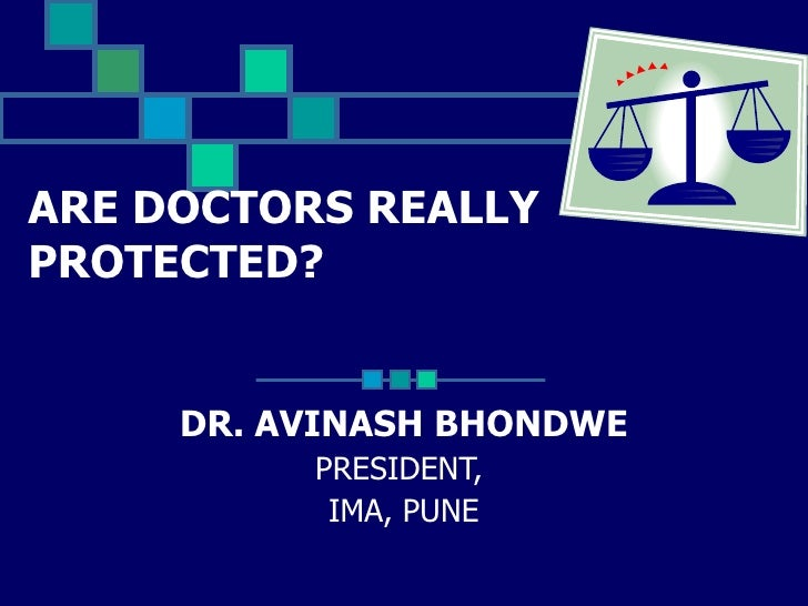 ARE DOCTORS REALLY PROTECTED? DR. AVINASH BHONDWE PRESIDENT,  IMA, PUNE