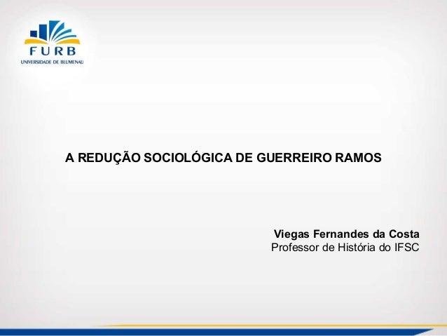 A REDUÇÃO SOCIOLÓGICA DE GUERREIRO RAMOS Viegas Fernandes da Costa Professor de História do IFSC