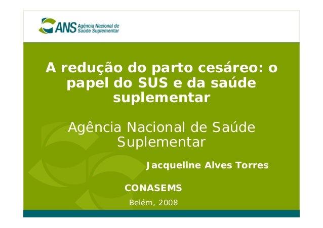 A redução do parto cesáreo: opapel do SUS e da saúdesuplementarAgência Nacional de SaúdeSuplementarCONASEMSBelém, 2008Jacq...