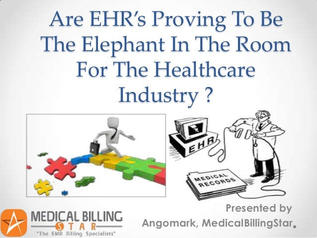 Are EHR's Proving To BeThe Elephant In The Room   For The Healthcare        Industry ?                      Presented by  ...