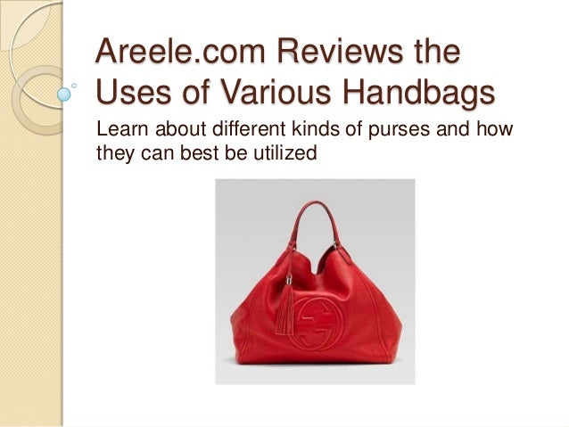 Areele.com Reviews theUses of Various HandbagsLearn about different kinds of purses and howthey can best be utilized