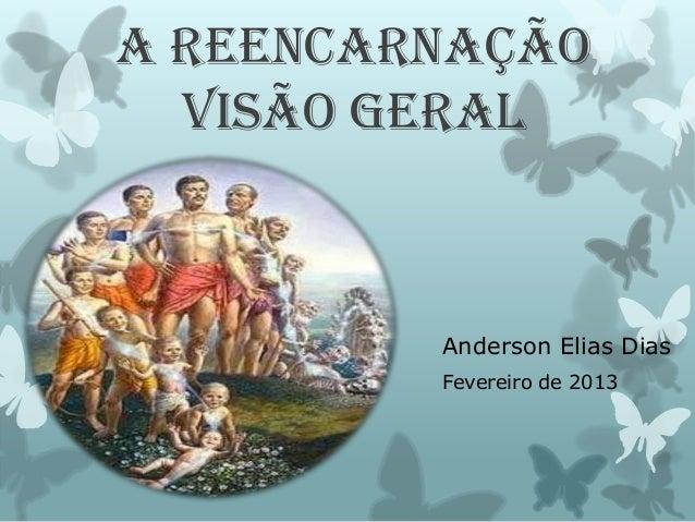 A REENCARNAÇÃO VISÃO GERAL Anderson Elias Dias Fevereiro de 2013