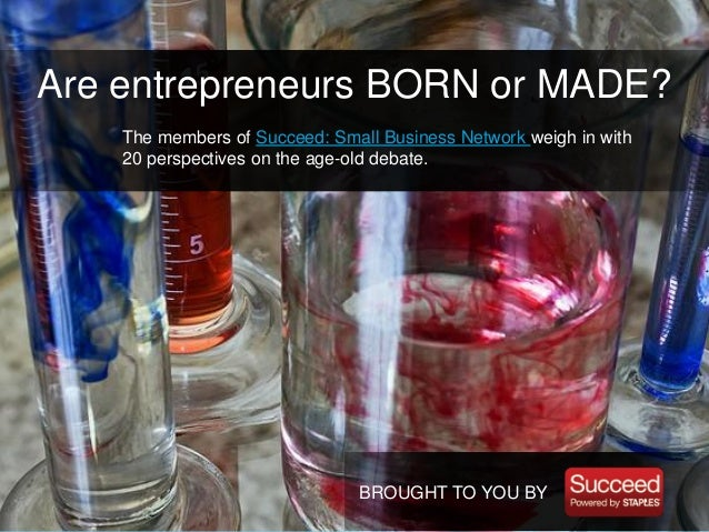 entrepreneurs born or made Are entrepreneurs born or made by neeraj agarwal some very strong arguments have been made from both the camps of this decades old debate the ones who believe that entrepreneurs are born cite examples of several high profile entrepreneurs like richard branson, steve jobs or our very own dhirubhai ambani all of whom were school dropouts and went on to build large corporations.