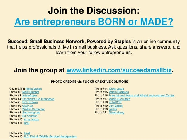 are entrepreneur born or made Introduction there is always a divide as to the question _ are entrepreneurs born or made however many response ae in support of the divide that entrepreneurs are born, not made – that what leads someone to become a successful entrepreneur has more to do with their personality and innate qualities than anything.