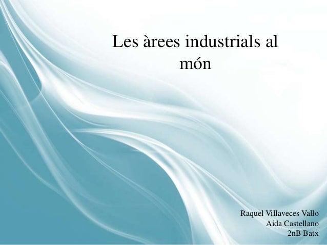 Les àrees industrials al         món                  Raquel Villaveces Vallo                         Aida Castellano     ...