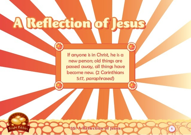35: A Reflection of Jesus If anyone is in Christ, he is a new person; old things are passed away, all things have become n...