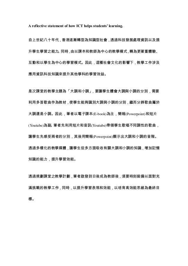 A reflective statement of how ICT helps students' learning. 自上世紀八十年代,香港逐漸轉型為知識型社會,透過科技發展處理資訊以及提 升學生學習之能力。同時,由以課本和教師為中心的教學模...