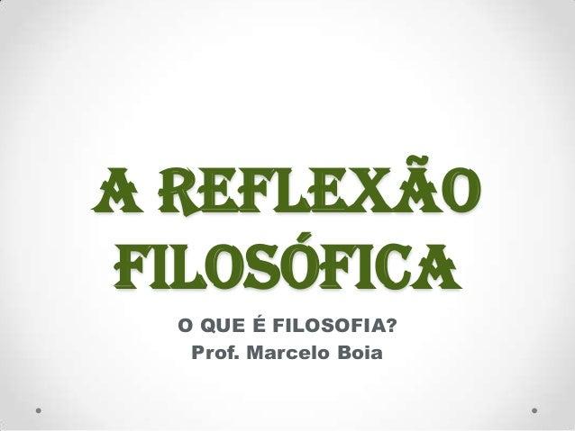 A REFLEXÃOFILOSÓFICA  O QUE É FILOSOFIA?   Prof. Marcelo Boia