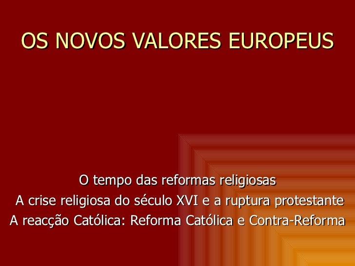 OS NOVOS VALORES EUROPEUS O tempo das reformas religiosas A crise religiosa do século XVI e a ruptura protestante A reacçã...