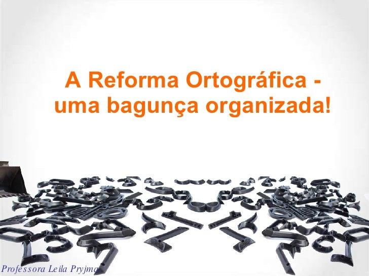 A Reforma Ortográfica - uma bagunça organizada! Professora Leila Pryjma