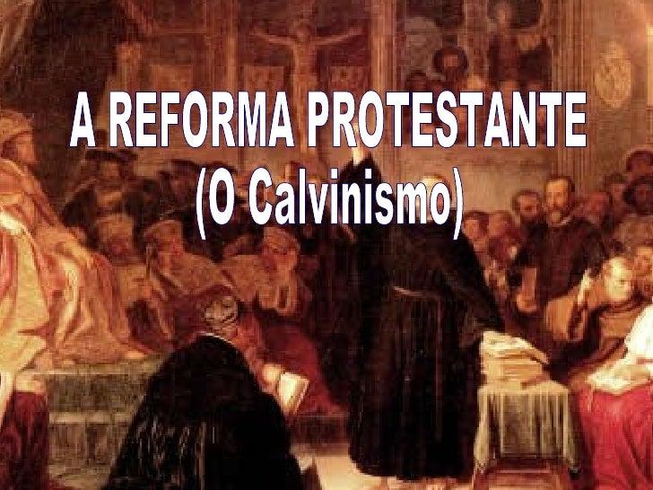 A REFORMA PROTESTANTE (O Calvinismo)