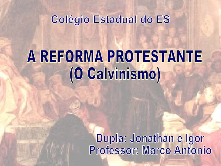 A REFORMA PROTESTANTE (O Calvinismo)  Colégio Estadual do ES Dupla: Jonathan e Igor Professor: Marco Antonio