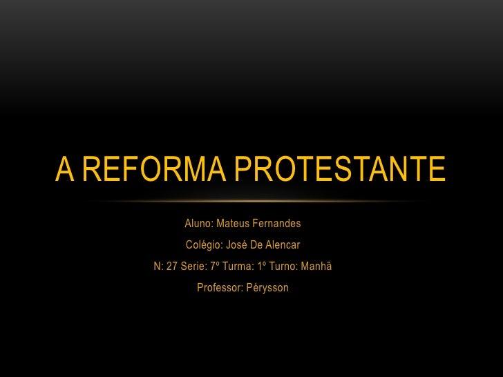 A REFORMA PROTESTANTE           Aluno: Mateus Fernandes           Colégio: José De Alencar     N: 27 Serie: 7º Turma: 1º T...