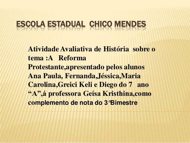 ESCOLA ESTADUAL CHICO MENDES Atividade Avaliativa de História sobre o tema :A Reforma Protestante,apresentado pelos alunos...