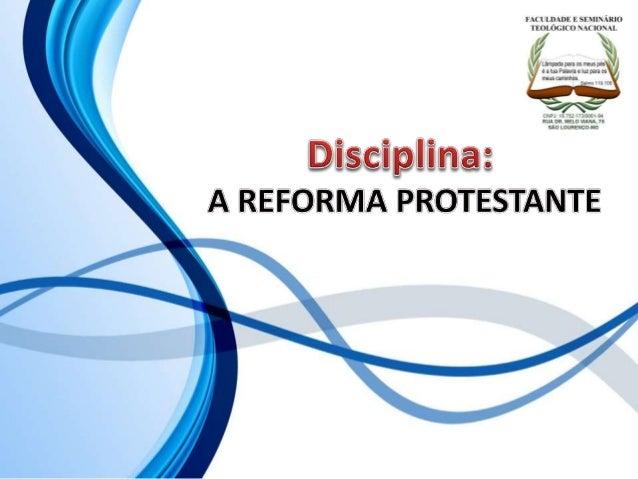 FACULDADE E SEMINÁRIOS TEOLÓGICO NACIONAL DISCIPLINA: A REFORMA PROTESTANTE ORIENTAÇÕES O Slide aqui apresentado, tem como...