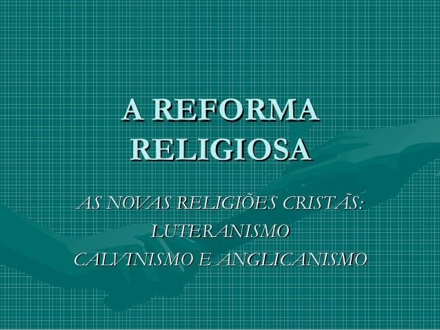 A REFORMA    RELIGIOSAAS NOVAS RELIGIÕES CRISTÃS:      LUTERANISMOCALVINISMO E ANGLICANISMO