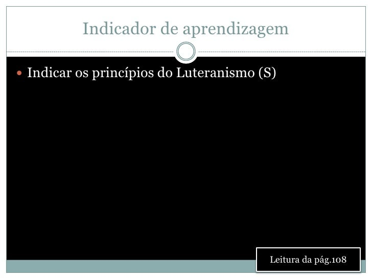 Indicador de aprendizagem Indicar os princípios do Luteranismo (S)                                        Leitura da pág....