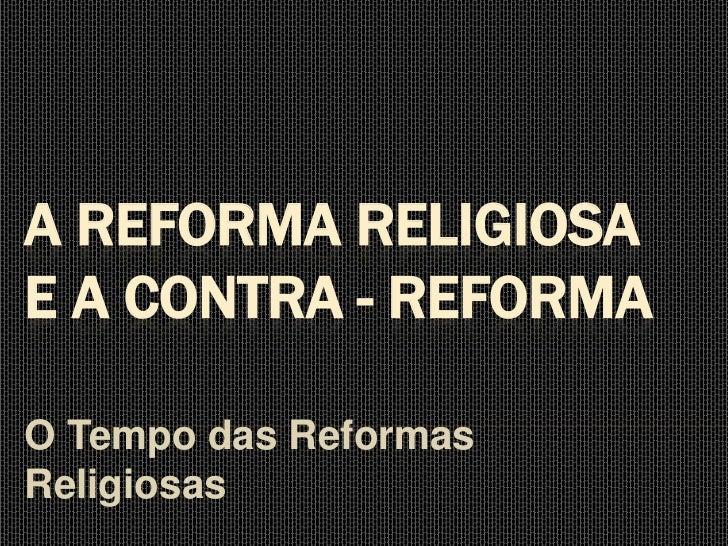A REFORMA RELIGIOSAE A CONTRA - REFORMAO Tempo das ReformasReligiosas