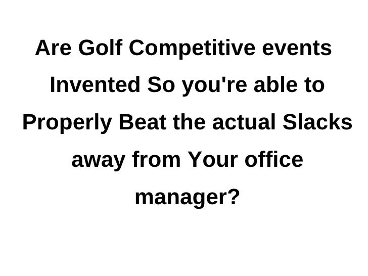 Are Golf Competitive events  Invented So youre able toProperly Beat the actual Slacks    away from Your office          ma...