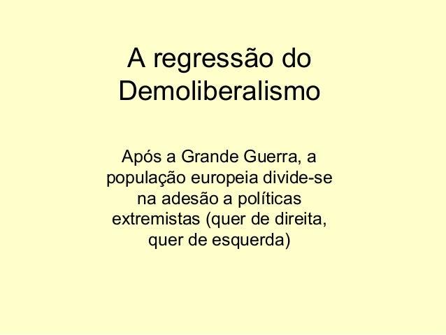 A regressão do Demoliberalismo Após a Grande Guerra, a população europeia divide-se na adesão a políticas extremistas (que...