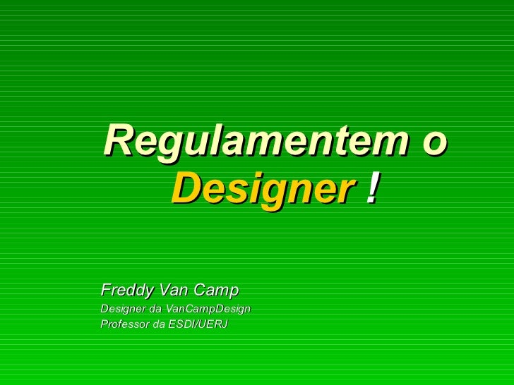 Regulamentem o  Designer  !   Freddy Van Camp Designer da VanCampDesign Professor da ESDI/UERJ