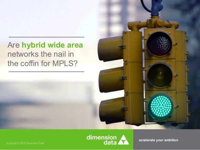 accelerate your ambition Copyright © 2015 Dimension Data Are hybrid wide area networks the nail in the coffin for MPLS?